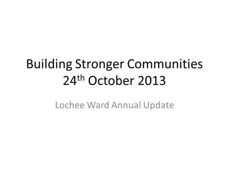 Building Stronger Communities 24 th October 2013 Lochee Ward Annual Update.