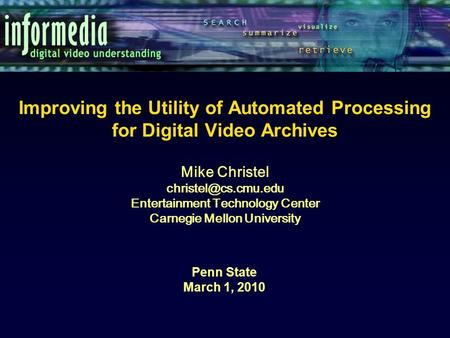 Improving the Utility of Automated Processing for Digital Video Archives Penn State March 1, 2010 Mike Christel Entertainment Technology.
