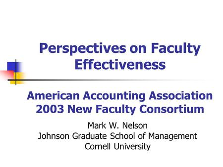 Perspectives on Faculty Effectiveness American Accounting Association 2003 New Faculty Consortium Mark W. Nelson Johnson Graduate School of Management.