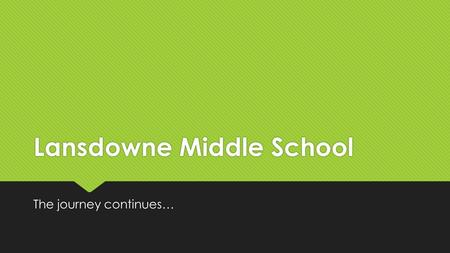Lansdowne Middle School The journey continues…. PLEASE ASK QUESTIONS.