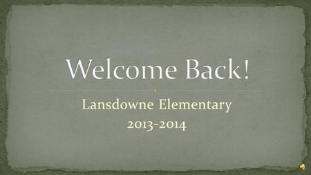 Lansdowne Elementary 2013-2014 Meet and Greet : Rita's Ice Outside – 6:30 – 7:00 Session 1- 7:00-7:35: Administration Message and Classroom Visits Session.