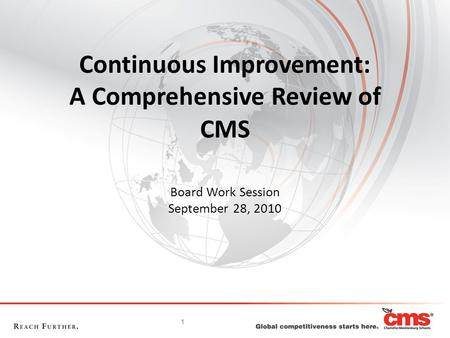 1 Continuous Improvement: A Comprehensive Review of CMS Board Work Session September 28, 2010.