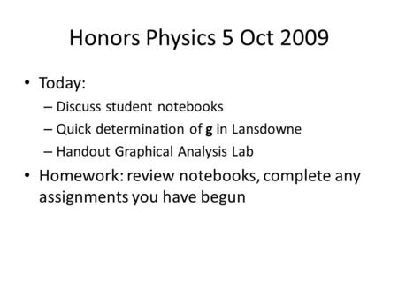 Honors Physics 5 Oct 2009 Today: – Discuss student notebooks – Quick determination of g in Lansdowne – Handout Graphical Analysis Lab Homework: review.