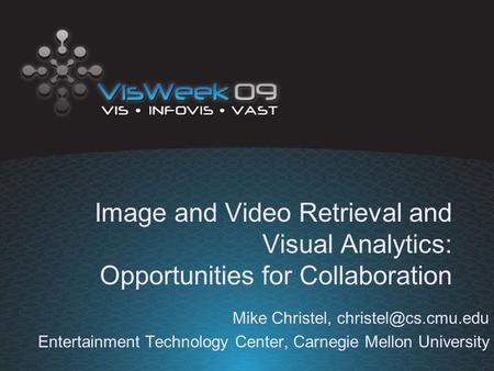 Image and Video Retrieval and Visual Analytics: Opportunities for Collaboration Mike Christel, Entertainment Technology Center, Carnegie.