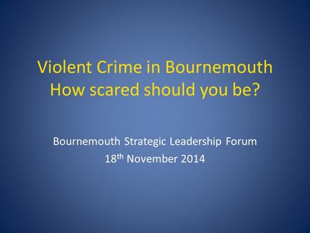 Violent Crime in Bournemouth How scared should you be? Bournemouth Strategic Leadership Forum 18 th November 2014.