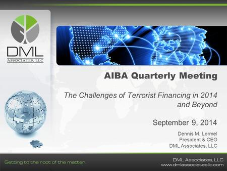 AIBA Quarterly Meeting The Challenges of Terrorist Financing in 2014 and Beyond September 9, 2014 Dennis M. Lormel President & CEO DML Associates, LLC.
