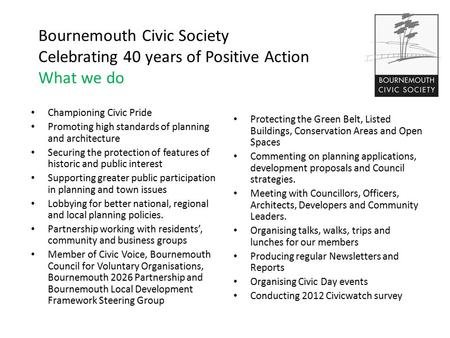 Bournemouth Civic Society Celebrating 40 years of Positive Action What we do Championing Civic Pride Promoting high standards of planning and architecture.