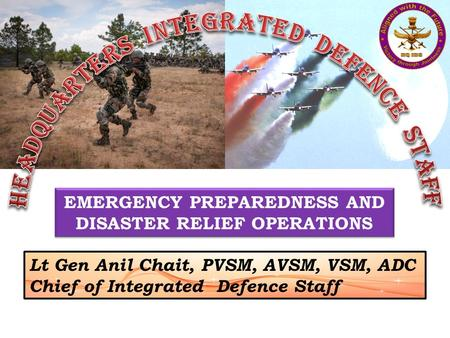 EMERGENCY PREPAREDNESS AND DISASTER RELIEF OPERATIONS Lt Gen Anil Chait, PVSM, AVSM, VSM, ADC Chief of Integrated Defence Staff.