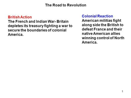 1 British Action The French and Indian War- Britain depletes its treasury fighting a war to secure the boundaries of colonial America. Colonial Reaction.