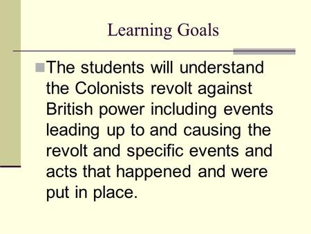 Learning Goals The students will understand the Colonists revolt against British power including events leading up to and causing the revolt and specific.