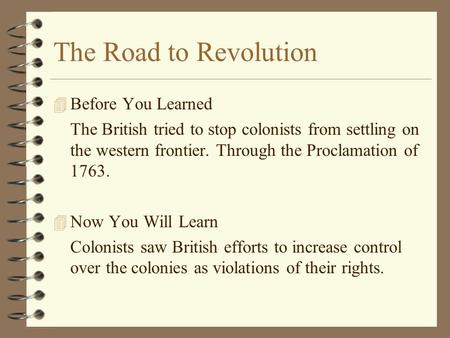 The Road to Revolution 4B4Before You Learned The British tried to stop colonists from settling on the western frontier. Through the Proclamation of 1763.