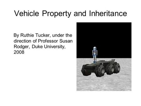 Vehicle Property and Inheritance By Ruthie Tucker, under the direction of Professor Susan Rodger, Duke University, 2008.