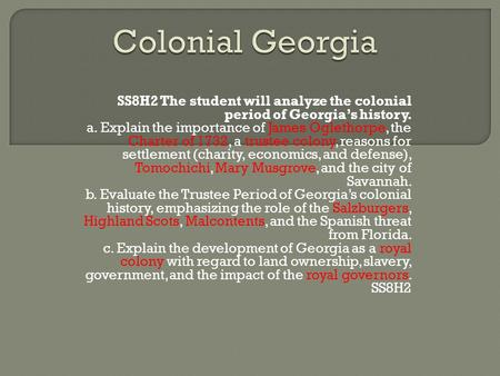 Colonial Georgia SS8H2 The student will analyze the colonial period of Georgia's history. a. Explain the importance of James Oglethorpe, the Charter of.