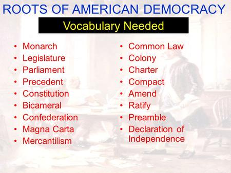 Common Law Colony Charter Compact Amend Ratify Preamble Declaration of Independence ROOTS OF AMERICAN DEMOCRACY Vocabulary Needed Monarch Legislature Parliament.