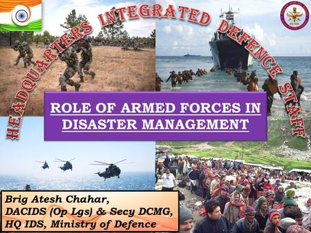 ROLE OF ARMED FORCES IN DISASTER MANAGEMENT Brig Atesh Chahar, DACIDS (Op Lgs) & Secy DCMG, HQ IDS, Ministry of Defence.