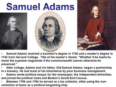 Samuel Adams received a bachelor's degree in 1740 and a master's degree in 1743 from Harvard College. Title of his master's thesis: Whether it be lawful.
