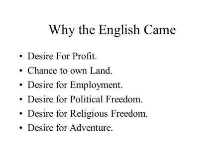 Why the English Came Desire For Profit. Chance to own Land. Desire for Employment. Desire for Political Freedom. Desire for Religious Freedom. Desire for.