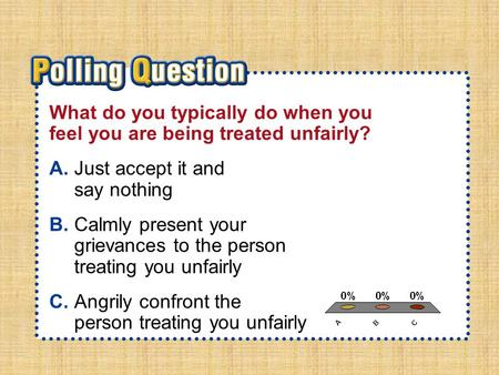 A.A B.B C.C Section 1-Polling QuestionSection 1-Polling Question What do you typically do when you feel you are being treated unfairly? A.Just accept it.