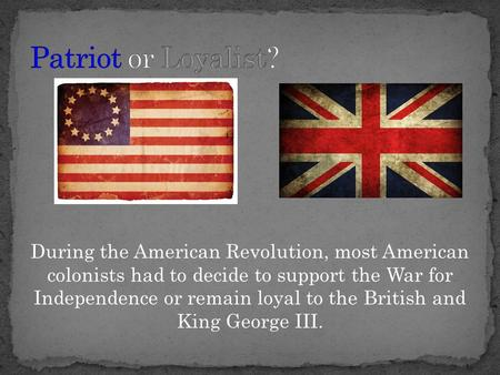 During the American Revolution, most American colonists had to decide to support the War for Independence or remain loyal to the British and King George.