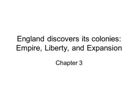 England discovers its colonies: Empire, Liberty, and Expansion Chapter 3.