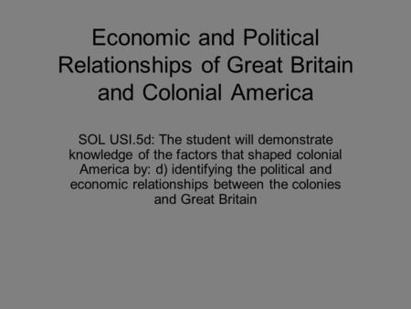 Economic and Political Relationships of Great Britain and Colonial America SOL USI.5d: The student will demonstrate knowledge of the factors that shaped.