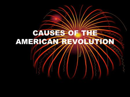 CAUSES OF THE AMERICAN REVOLUTION. MERCANTILISM Economic relationship between a mother country and her colonies that enables the country to control the.