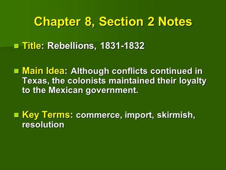 Chapter 8, Section 2 Notes Title: Rebellions, 1831-1832 Title: Rebellions, 1831-1832 Main Idea: Although conflicts continued in Texas, the colonists maintained.