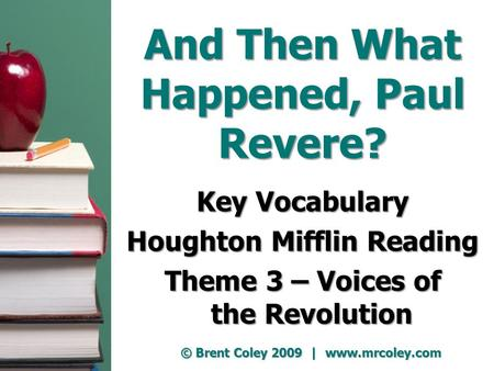 And Then What Happened, Paul Revere? Key Vocabulary Houghton Mifflin Reading Theme 3 – Voices of the Revolution © Brent Coley 2009 | www.mrcoley.com.