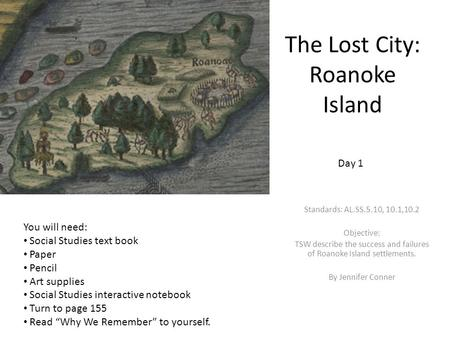 The Lost City: Roanoke Island Standards: AL.SS.5.10, 10.1,10.2 Objective: TSW describe the success and failures of Roanoke Island settlements. By Jennifer.