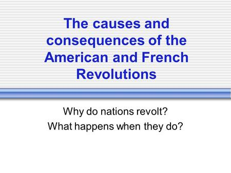 The causes and consequences of the American and French Revolutions Why do nations revolt? What happens when they do?