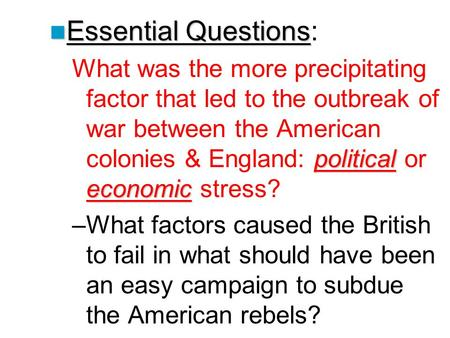 Essential Questions: What was the more precipitating factor that led to the outbreak of war between the American colonies & England: political or economic.