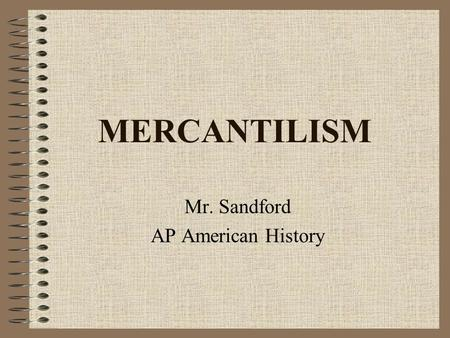 MERCANTILISM Mr. Sandford AP American History. Certain materials are included under the fair use exemption of the U.S. Copyright Law and have been prepared.
