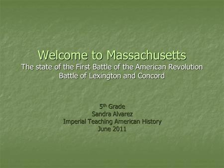 Welcome to Massachusetts The state of the First Battle of the American Revolution Battle of Lexington and Concord 5 th Grade Sandra Alvarez Imperial Teaching.