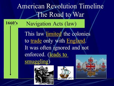 American Revolution Timeline The Road to War 1660's Navigation Acts (law) This law limited the colonies to trade only with England. It was often ignored.