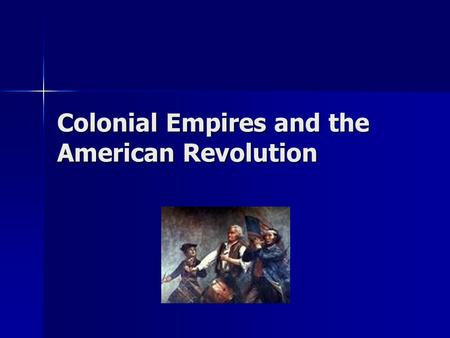 Colonial Empires and the American Revolution. Colonialism spreads… What is colonialism? What is colonialism? See overheads.