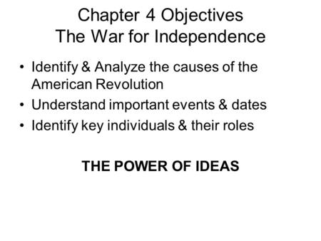 Chapter 4 Objectives The War for Independence Identify & Analyze the causes of the American Revolution Understand important events & dates Identify key.