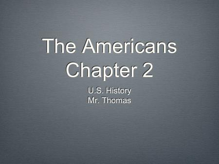 The Americans Chapter 2 U.S. History Mr. Thomas.