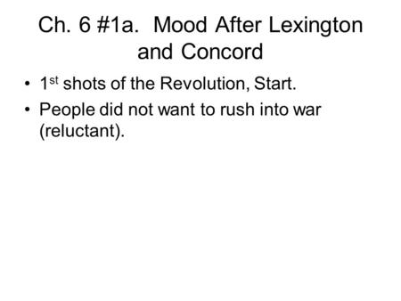 Ch. 6 #1a. Mood After Lexington and Concord 1 st shots of the Revolution, Start. People did not want to rush into war (reluctant).
