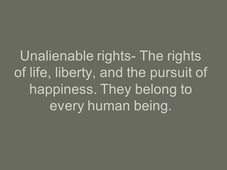 Unalienable rights- The rights of life, liberty, and the pursuit of happiness. They belong to every human being.