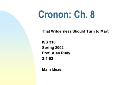 Cronon: Ch. 8 That Wilderness Should Turn to Mart ISS 310 Spring 2002 Prof. Alan Rudy 2-5-02 Main Ideas:
