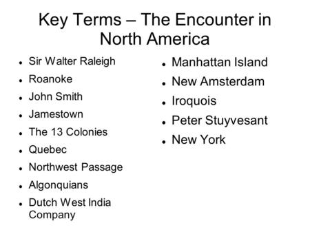 Key Terms – The Encounter in North America Sir Walter Raleigh Roanoke John Smith Jamestown The 13 Colonies Quebec Northwest Passage Algonquians Dutch West.