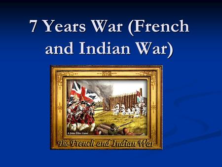 7 Years War (French and Indian War)