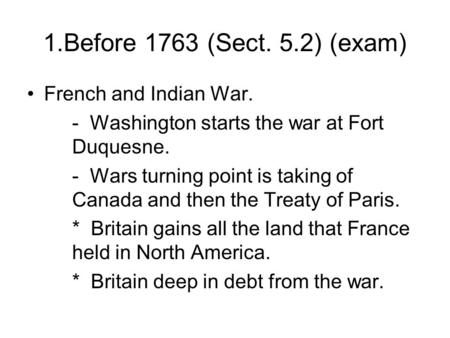 1.Before 1763 (Sect. 5.2) (exam) French and Indian War. - Washington starts the war at Fort Duquesne. - Wars turning point is taking of Canada and then.