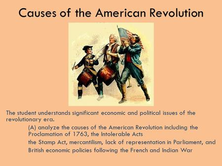 Causes of the American Revolution The student understands significant economic and political issues of the revolutionary era. (A) analyze the causes of.