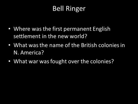 Bell Ringer Where was the first permanent English settlement in the new world? What was the name of the British colonies in N. America? What war was fought.