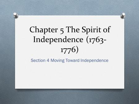 Chapter 5 The Spirit of Independence (1763- 1776) Section 4 Moving Toward Independence.