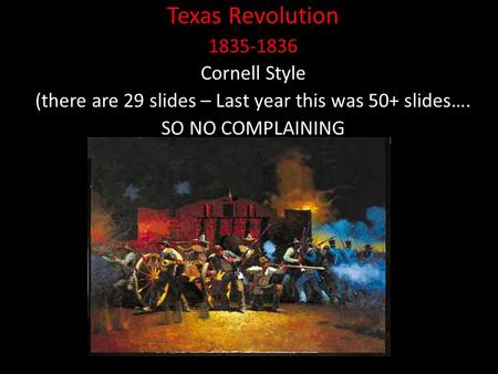 Texas Revolution 1835-1836 Cornell Style (there are 29 slides – Last year this was 50+ slides…. SO NO COMPLAINING.