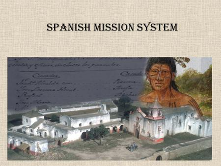 Spanish Mission System. Missions Missions were supported by: 1.The Spanish government which owned the land and provided the money. 2.The Catholic Church.