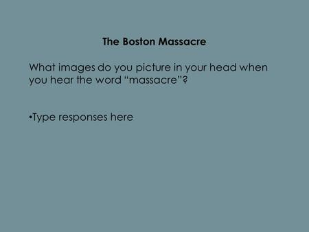 "The Boston Massacre What images do you picture in your head when you hear the word ""massacre""? Type responses here."