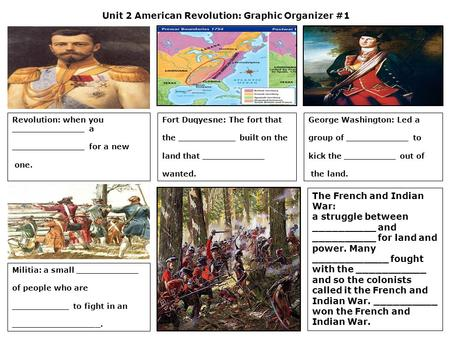 Unit 2 American Revolution: Graphic Organizer #1 Revolution: when you ______________ a ______________ for a new one. Fort Duqyesne: The fort that the ___________.